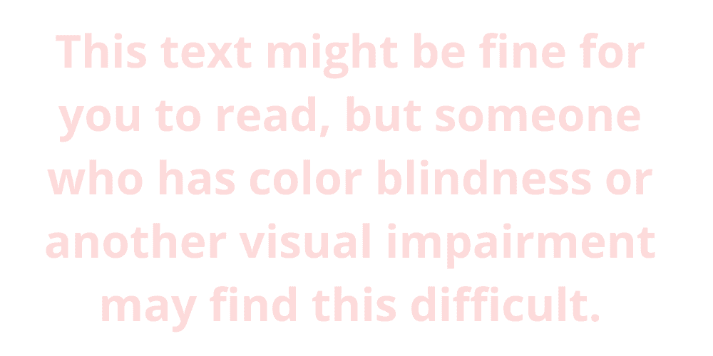 """Pink text on a white background that says, """"this text might be fine for you to read, but someone who has color blindness or another visual impairment may find this difficult"""""""